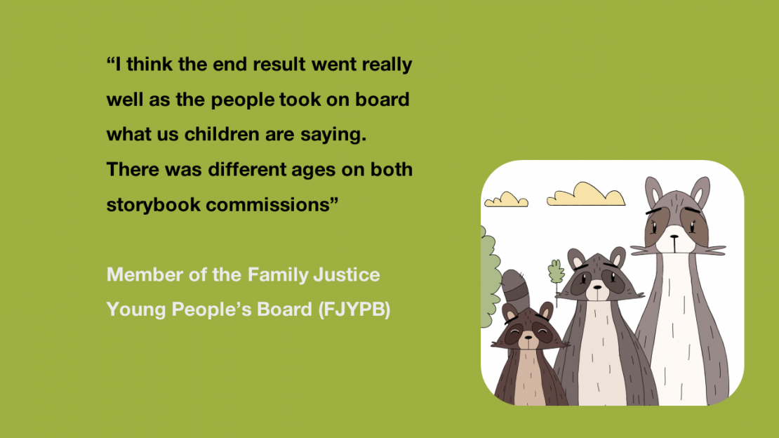 """I think the end result went really well as the people took on board what us children are saying. There was different ages on both storybook commissions"" Member of the Family Justice Young People's Board"