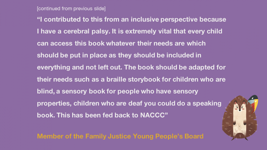 """I contributed to this from an inclusive perspective because I have a cerebral palsy. It is extremely vital that every child can access this book whatever their needs are which should be put in place as they should be included in everything and not left out. The book should be adapted for their needs such as braille storybook for children who are blind, a sensory book for people who have sensory properties, children who are deaf you could do a speaking book. This has been fed back to NACCC"" Member of the Family Justice Young People's Board"