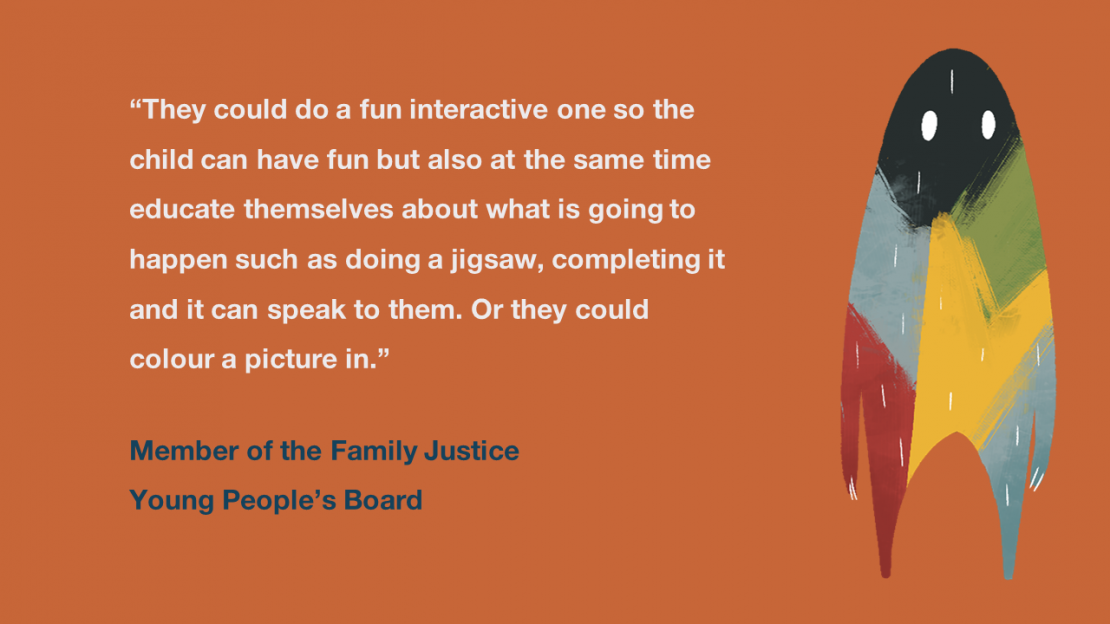 """They could do a fun interactive one so the child can have fun but also at the same time educate themselves about what is going to happen such as doing a jigsaw, completing it and it can speak to them. Or they could colour a picture in"" Member of the Family Justice Young People's Board"