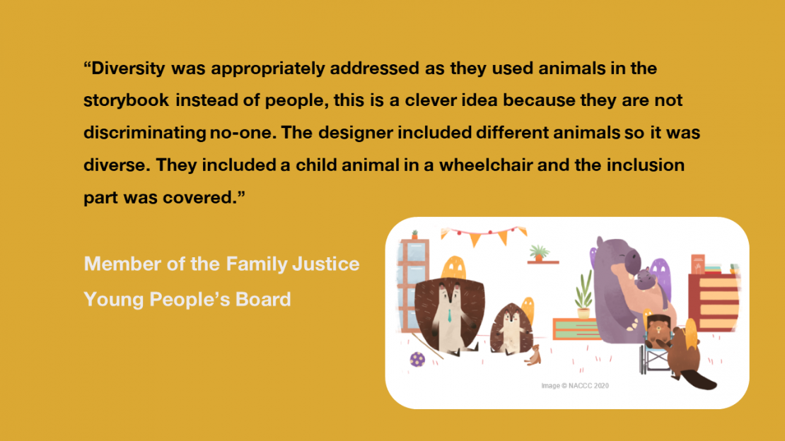 """Diversity was appropriately addressed as they used animals instead of people, this is a clever idea because they are not discriminating no-one. The designer included different animals so it was diverse. They included a child animal in a wheelchair and the inclusion part was covered"" Member of the Family Justice Young People's Board"