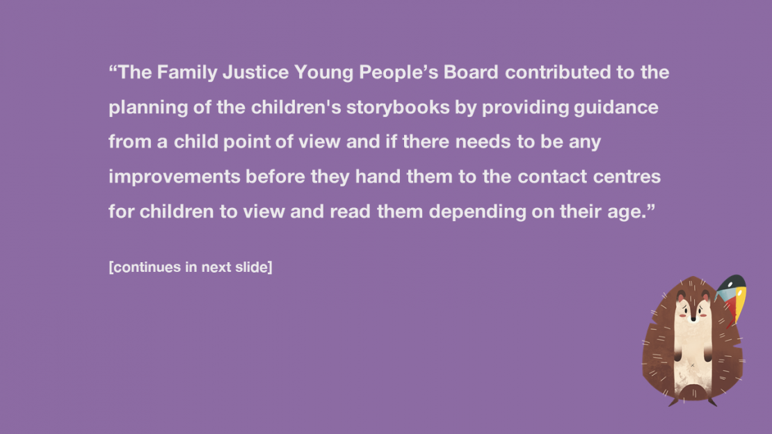 The Family Justice Young People's Board contributed to the planning of the children's story books by providing guidance from a child point of view and if there needs to be any improvements before they hand them to the contact centres for children to view and read them depending on their age. (continues in next slide)