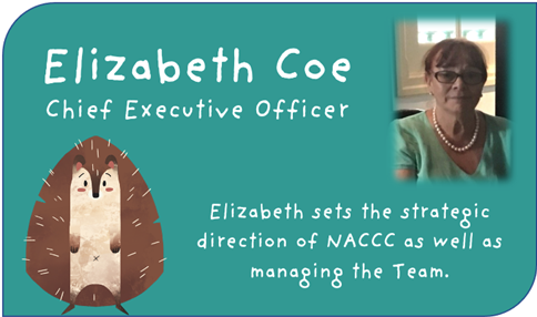 Elizabeth Coe, Chief Executive Officer Elizabeth sets the strategic direction of NACCC as well as managing the Team